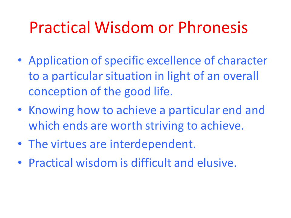Practical Wisdom or Phronesis Application of specific excellence of character to a particular situation in light of an overall conception of the good