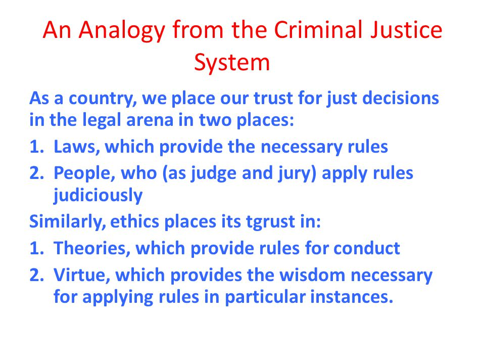 An Analogy from the Criminal Justice System As a country, we place our trust for just decisions in the legal arena in two places: 1.Laws, which provid