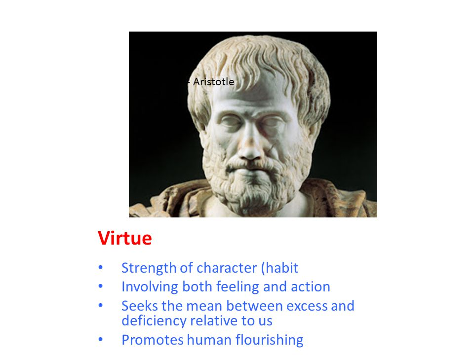 Virtue Strength of character (habit Involving both feeling and action Seeks the mean between excess and deficiency relative to us Promotes human flour