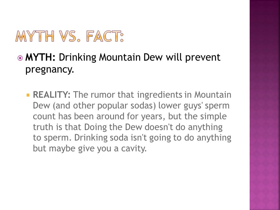  MYTH: Drinking Mountain Dew will prevent pregnancy.  REALITY: The rumor that ingredients in Mountain Dew (and other popular sodas) lower guys' sper