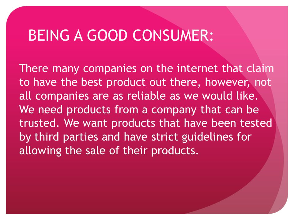 BEING A GOOD CONSUMER: There many companies on the internet that claim to have the best product out there, however, not all companies are as reliable as we would like.