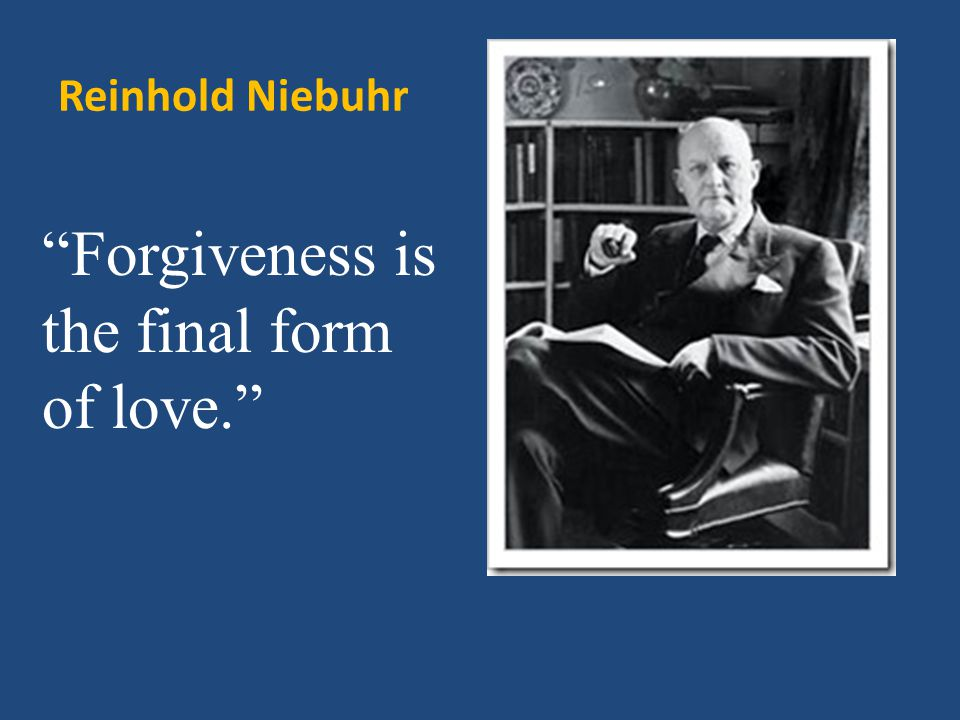 Reinhold Niebuhr Forgiveness is the final form of love.