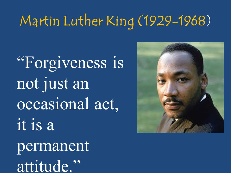 Martin Luther King (1929-1968) Forgiveness is not just an occasional act, it is a permanent attitude.