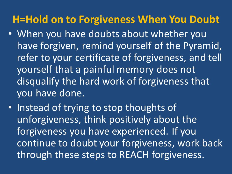 H=Hold on to Forgiveness When You Doubt When you have doubts about whether you have forgiven, remind yourself of the Pyramid, refer to your certificate of forgiveness, and tell yourself that a painful memory does not disqualify the hard work of forgiveness that you have done.