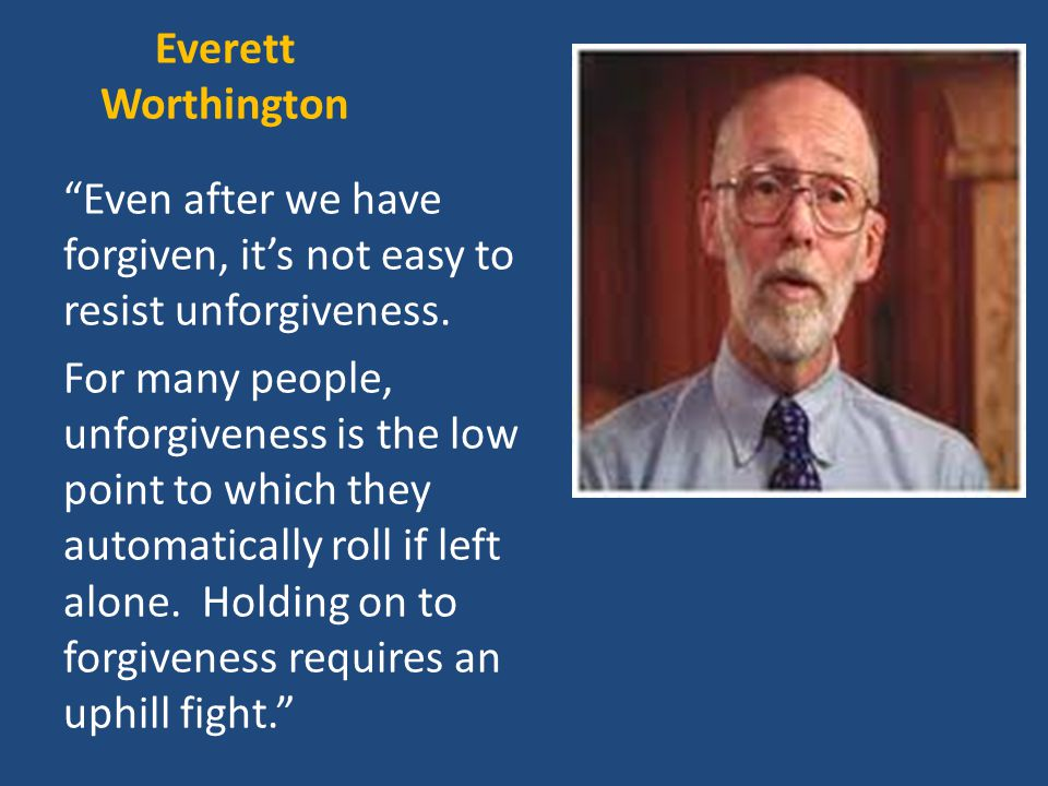 Everett Worthington Even after we have forgiven, it's not easy to resist unforgiveness.