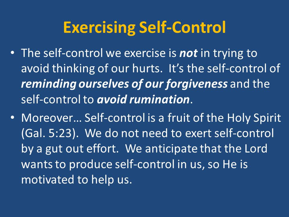 Exercising Self-Control The self-control we exercise is not in trying to avoid thinking of our hurts.
