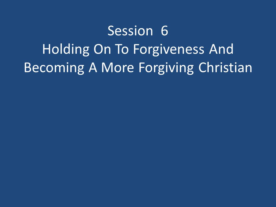 Session 6 Holding On To Forgiveness And Becoming A More Forgiving Christian