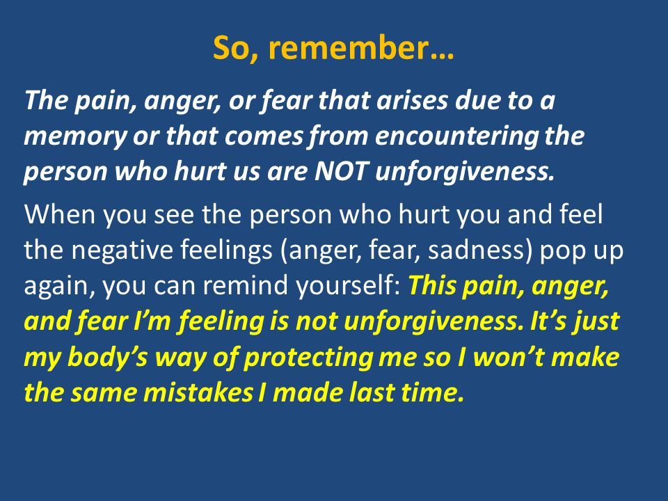 So, remember… The pain, anger, or fear that arises due to a memory or that comes from encountering the person who hurt us are NOT unforgiveness.