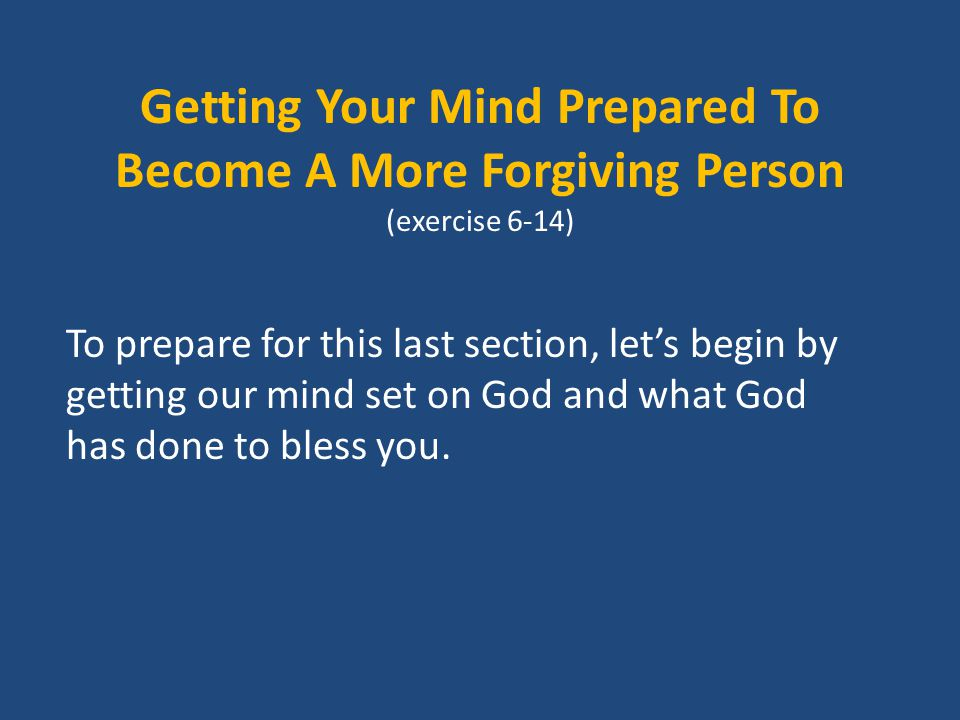 Getting Your Mind Prepared To Become A More Forgiving Person (exercise 6-14) To prepare for this last section, let's begin by getting our mind set on God and what God has done to bless you.