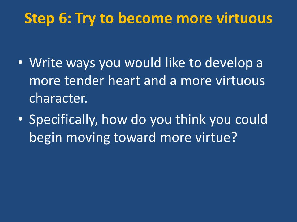 Step 6: Try to become more virtuous Write ways you would like to develop a more tender heart and a more virtuous character.