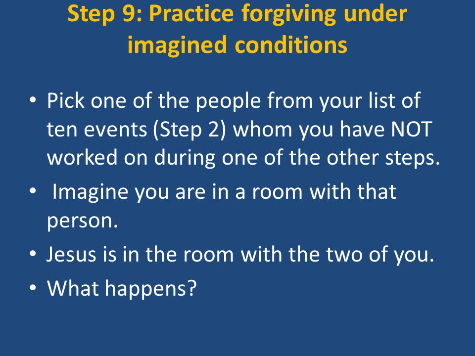 Step 9: Practice forgiving under imagined conditions Pick one of the people from your list of ten events (Step 2) whom you have NOT worked on during one of the other steps.