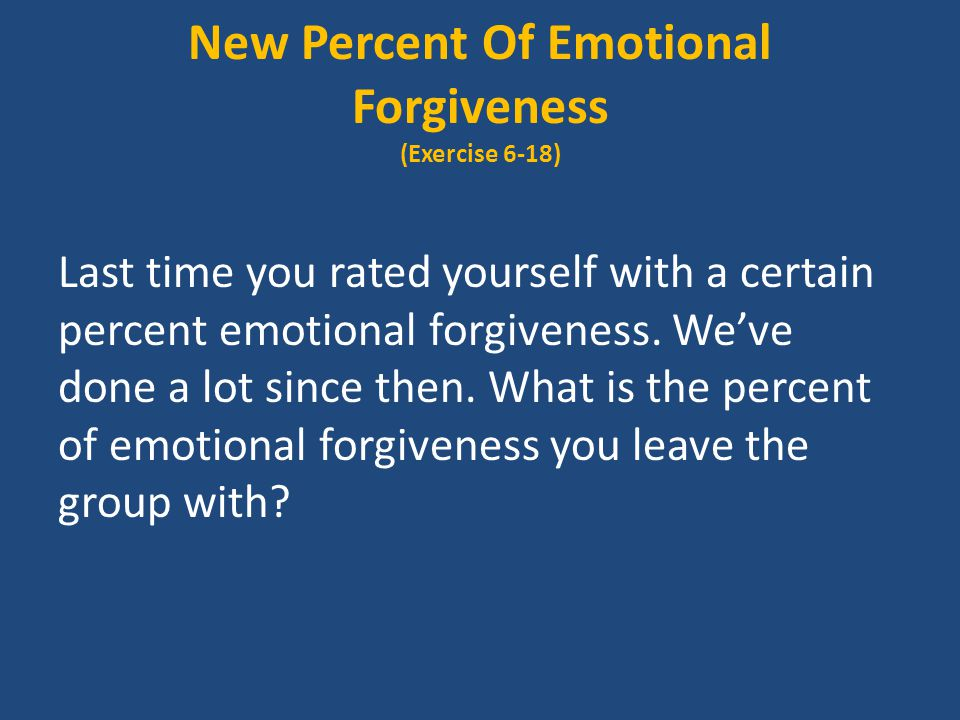 New Percent Of Emotional Forgiveness (Exercise 6-18) Last time you rated yourself with a certain percent emotional forgiveness.