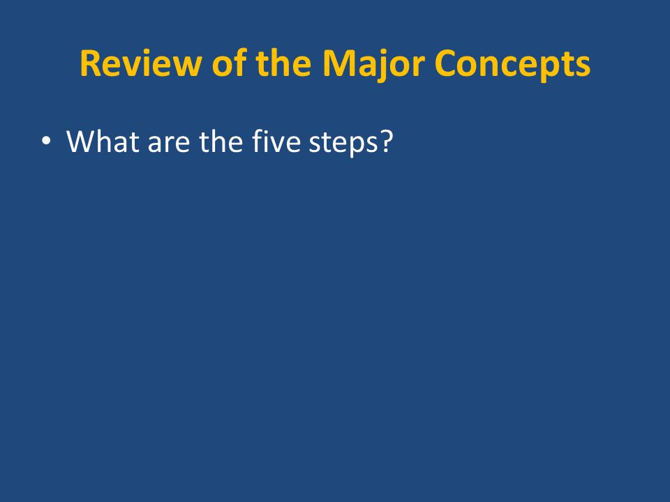 Review of the Major Concepts What are the five steps