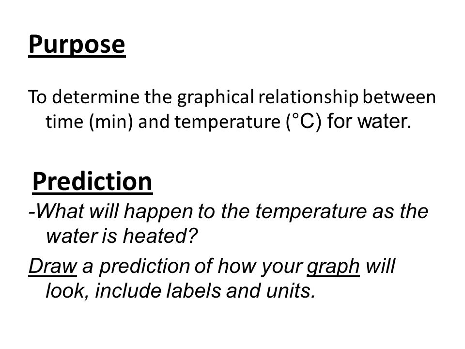 Purpose To determine the graphical relationship between time (min) and temperature ( °C) for water. -What will happen to the temperature as the water