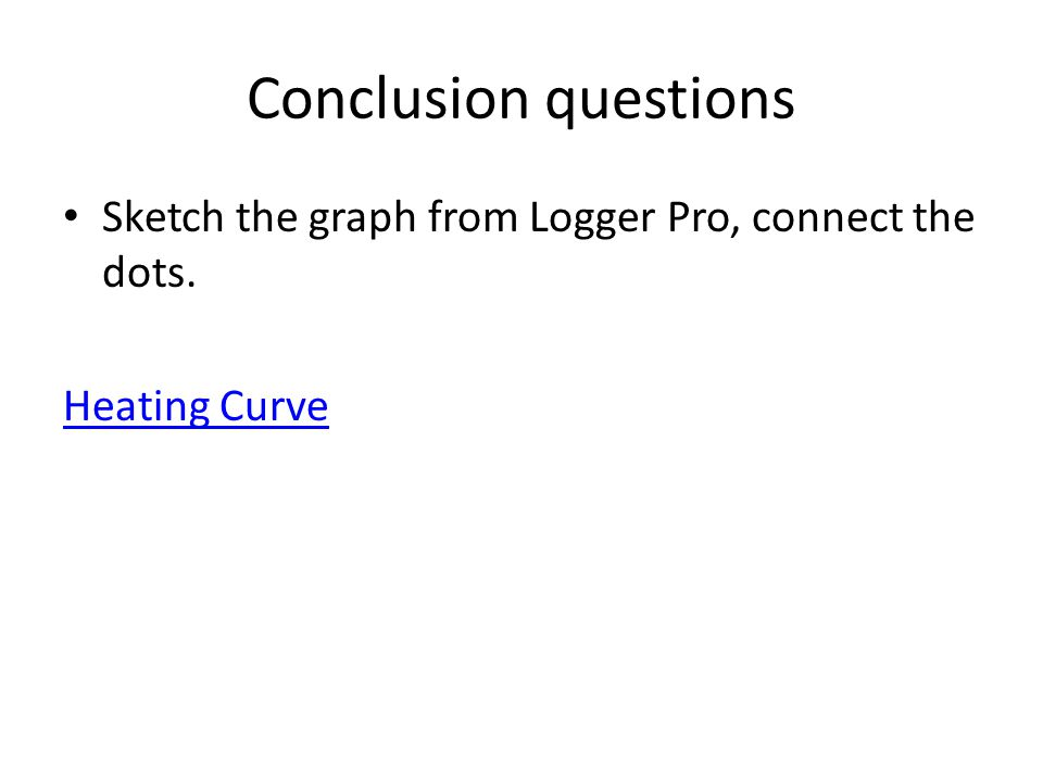 Conclusion questions Sketch the graph from Logger Pro, connect the dots. Heating Curve