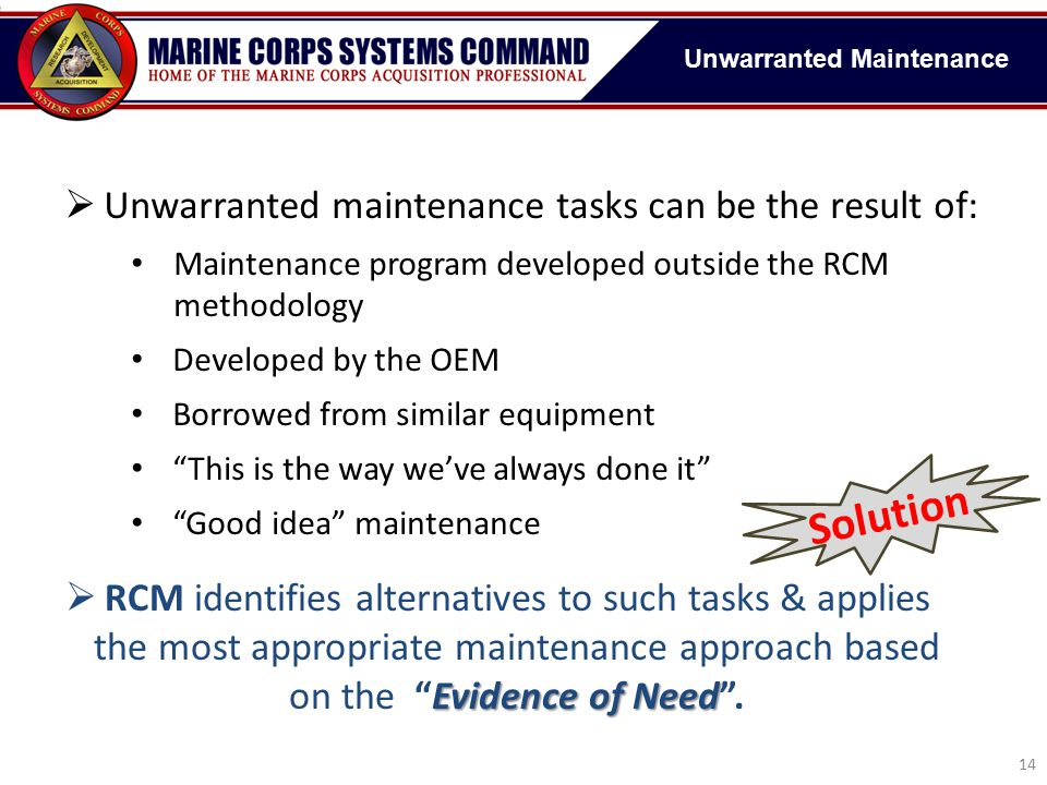  Unwarranted maintenance tasks will result in: Decreased asset availability High repair costs with little or no benefit Maintenance-induced failures No change in safety or reliability A considerable loss in component life  Unwarranted maintenance tasks can be the result of: Maintenance program developed outside the RCM methodology Developed by the OEM Borrowed from similar equipment This is the way we've always done it Good idea maintenance 14 Unwarranted Maintenance Evidence of Need  RCM identifies alternatives to such tasks & applies the most appropriate maintenance approach based on the Evidence of Need .