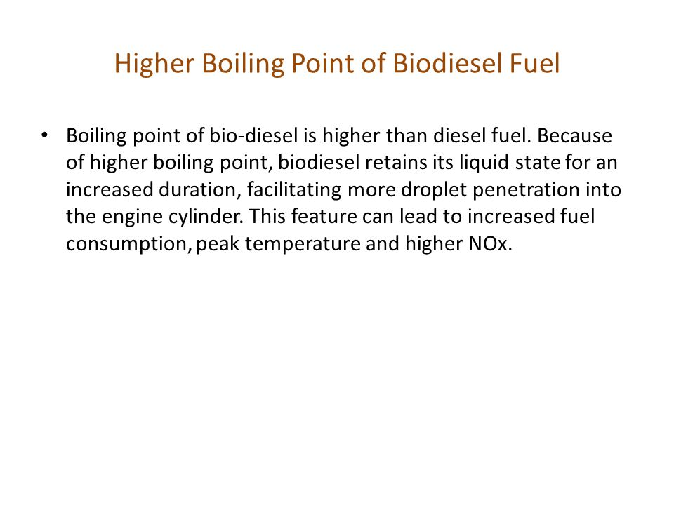 Higher Boiling Point of Biodiesel Fuel Boiling point of bio-diesel is higher than diesel fuel. Because of higher boiling point, biodiesel retains its