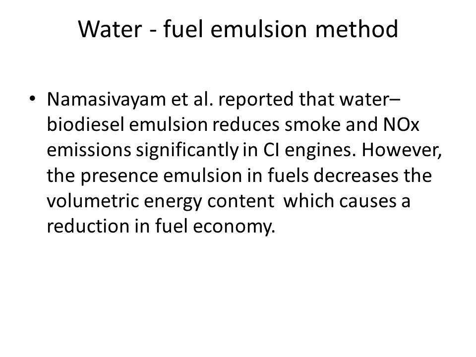 Water - fuel emulsion method Namasivayam et al. reported that water– biodiesel emulsion reduces smoke and NOx emissions significantly in CI engines. H