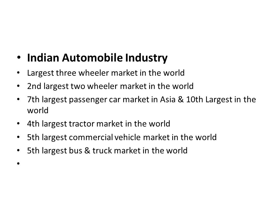 Indian Automobile Industry Largest three wheeler market in the world 2nd largest two wheeler market in the world 7th largest passenger car market in A