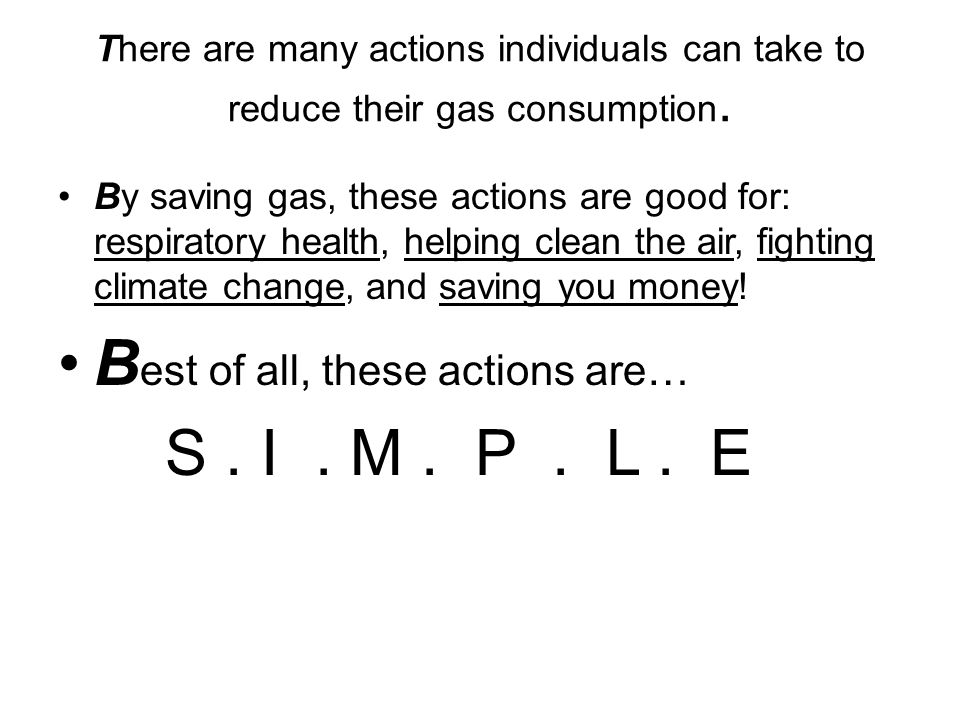 There are many actions individuals can take to reduce their gas consumption. By saving gas, these actions are good for: respiratory health, helping cl