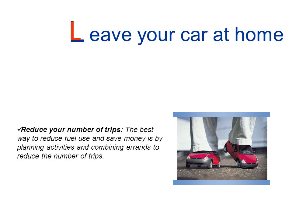 L eave your car at home L Reduce your number of trips: The best way to reduce fuel use and save money is by planning activities and combining errands