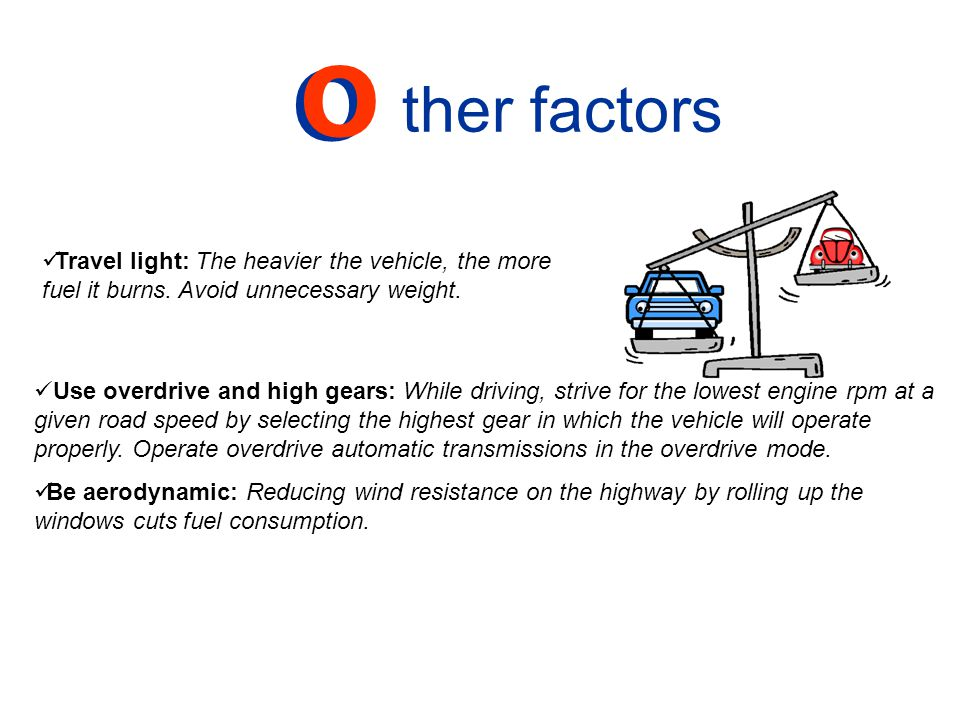 Use overdrive and high gears: While driving, strive for the lowest engine rpm at a given road speed by selecting the highest gear in which the vehicle