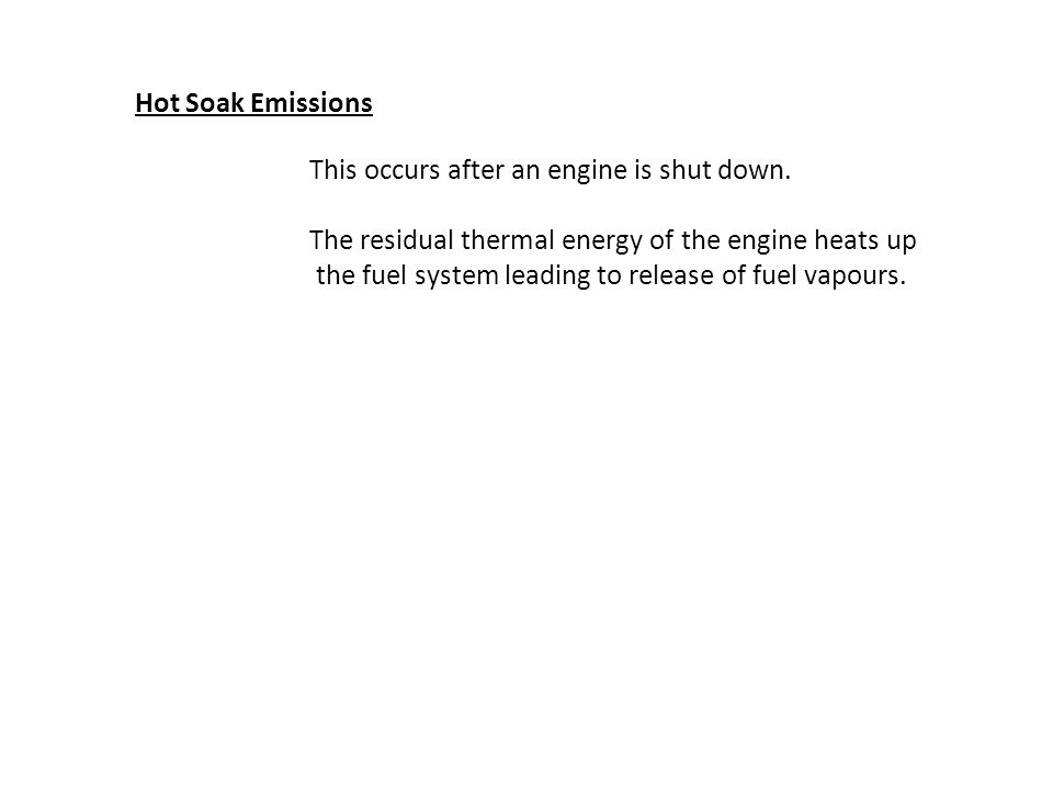 Hot Soak Emissions This occurs after an engine is shut down. The residual thermal energy of the engine heats up the fuel system leading to release of