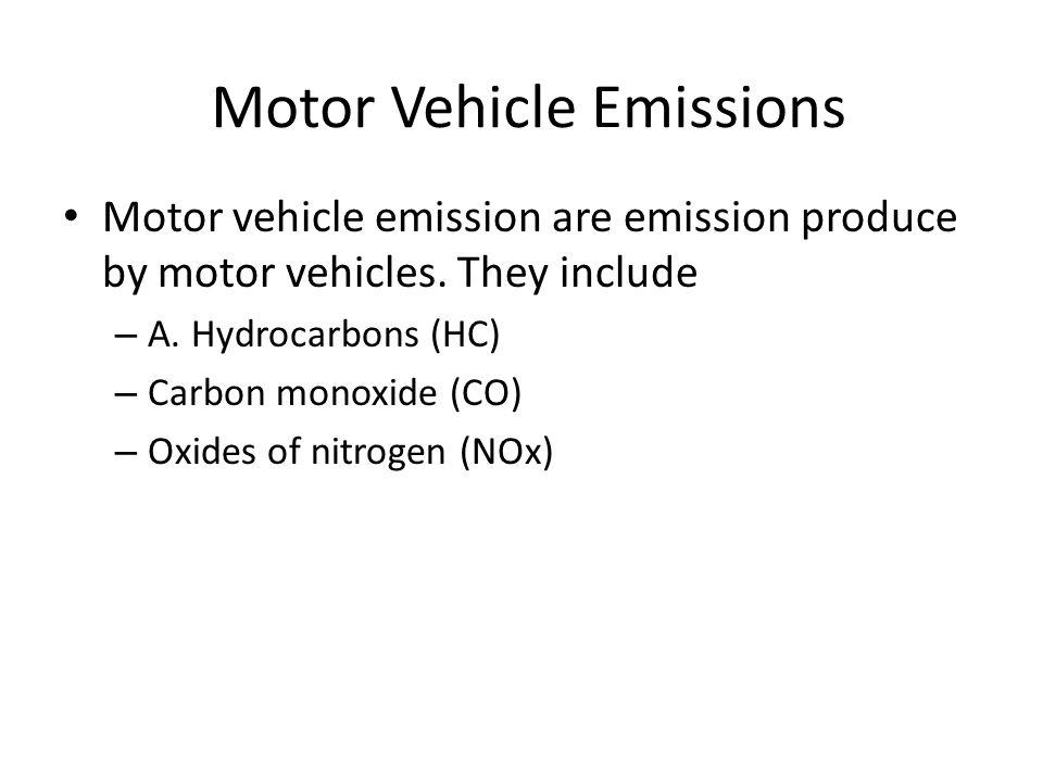 Motor Vehicle Emissions Motor vehicle emission are emission produce by motor vehicles. They include – A. Hydrocarbons (HC) – Carbon monoxide (CO) – Ox