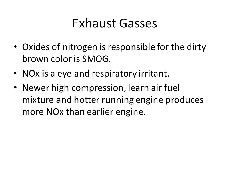Exhaust Gasses Oxides of nitrogen is responsible for the dirty brown color is SMOG. NOx is a eye and respiratory irritant. Newer high compression, lea