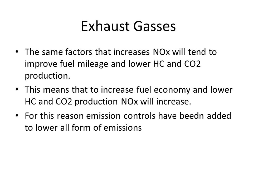 Exhaust Gasses The same factors that increases NOx will tend to improve fuel mileage and lower HC and CO2 production. This means that to increase fuel