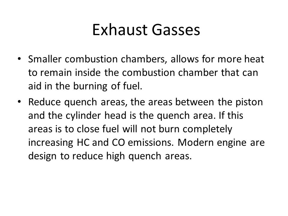 Exhaust Gasses Smaller combustion chambers, allows for more heat to remain inside the combustion chamber that can aid in the burning of fuel. Reduce q