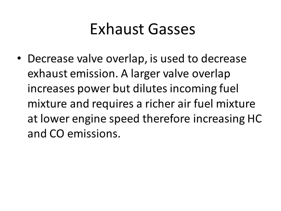Exhaust Gasses Decrease valve overlap, is used to decrease exhaust emission. A larger valve overlap increases power but dilutes incoming fuel mixture