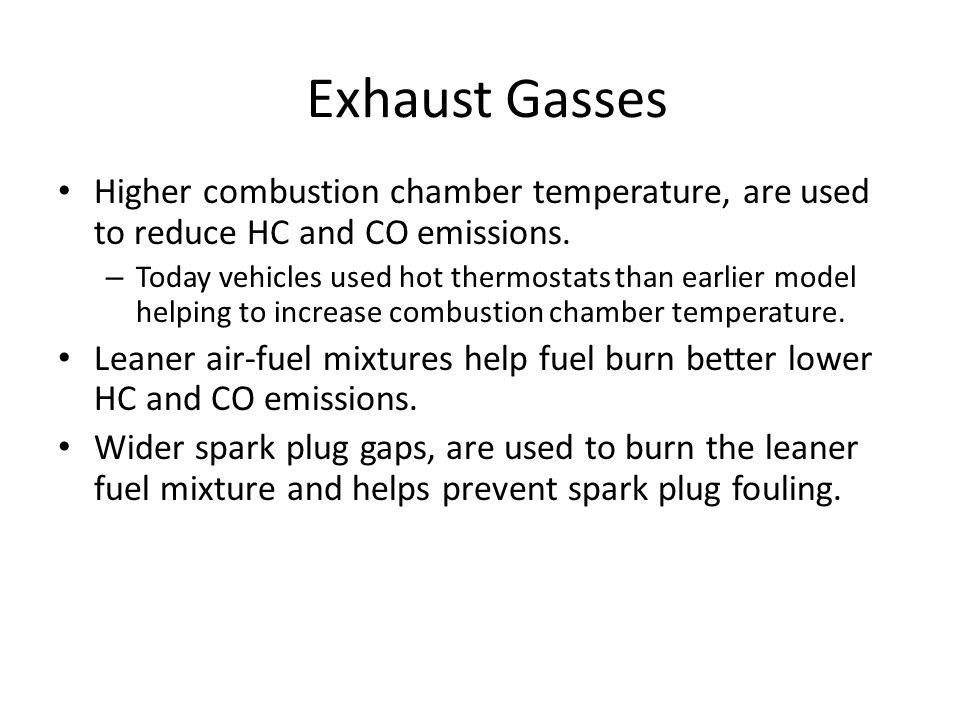 Exhaust Gasses Higher combustion chamber temperature, are used to reduce HC and CO emissions. – Today vehicles used hot thermostats than earlier model