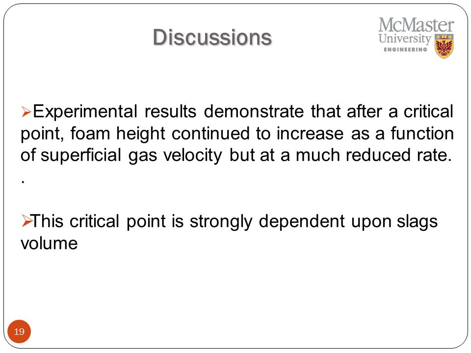19 Discussions  Experimental results demonstrate that after a critical point, foam height continued to increase as a function of superficial gas velocity but at a much reduced rate..