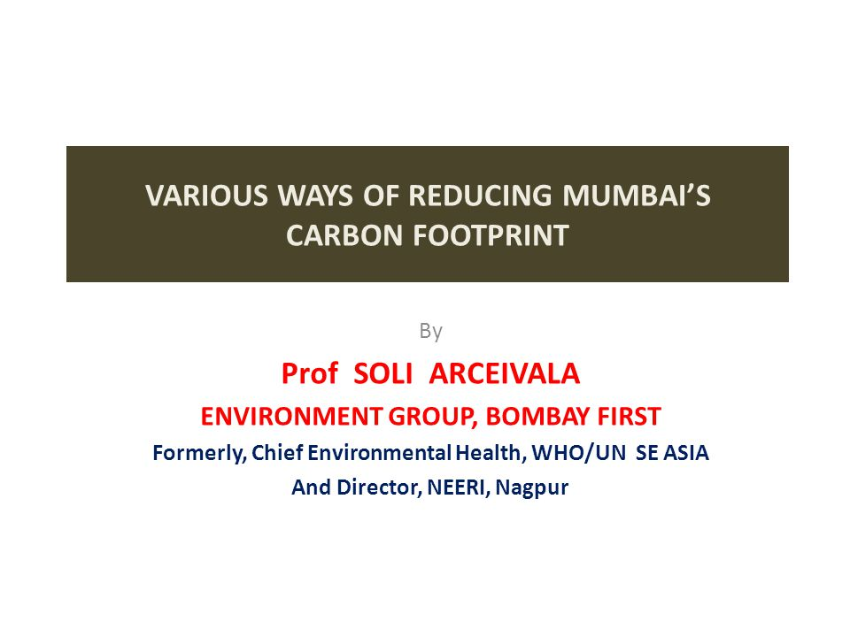 VARIOUS WAYS OF REDUCING MUMBAI'S CARBON FOOTPRINT By Prof SOLI ARCEIVALA ENVIRONMENT GROUP, BOMBAY FIRST Formerly, Chief Environmental Health, WHO/UN