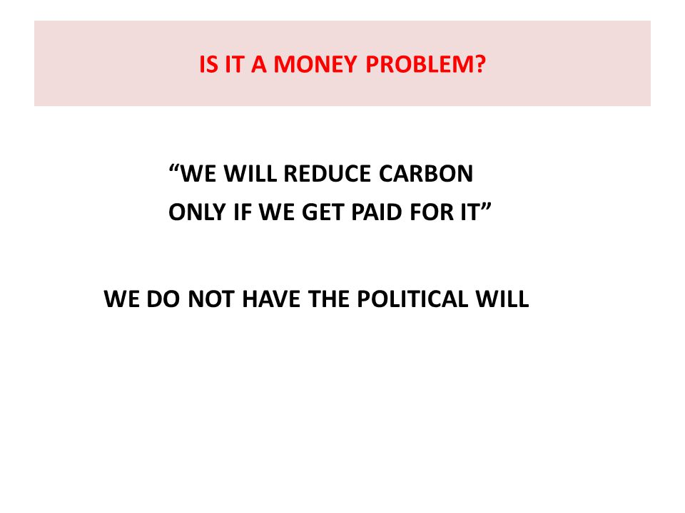 "IS IT A MONEY PROBLEM? ""WE WILL REDUCE CARBON ONLY IF WE GET PAID FOR IT"" WE DO NOT HAVE THE POLITICAL WILL"