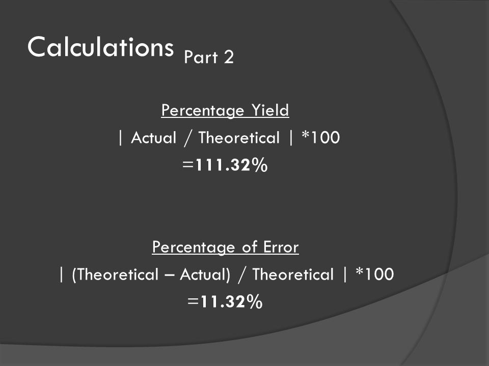 Calculations Part 2 Percentage Yield | Actual / Theoretical | *100 =111.32% Percentage of Error | (Theoretical – Actual) / Theoretical | *100 =11.32%