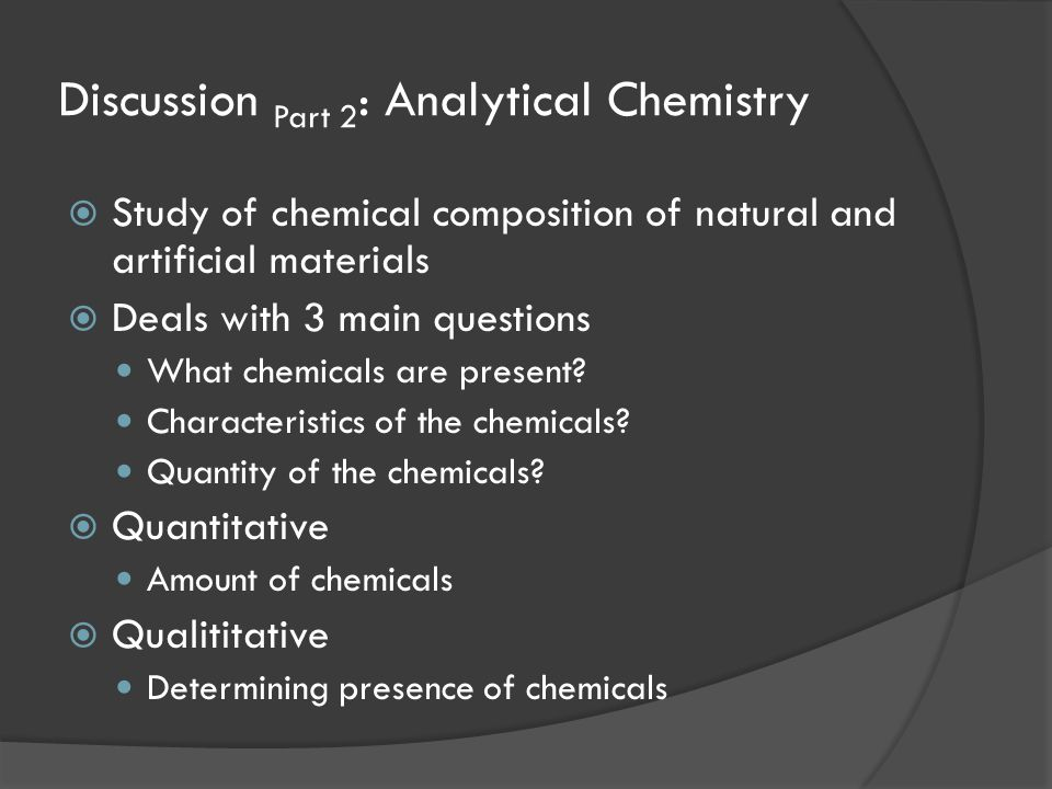 Discussion Part 2 : Analytical Chemistry  Study of chemical composition of natural and artificial materials  Deals with 3 main questions What chemic