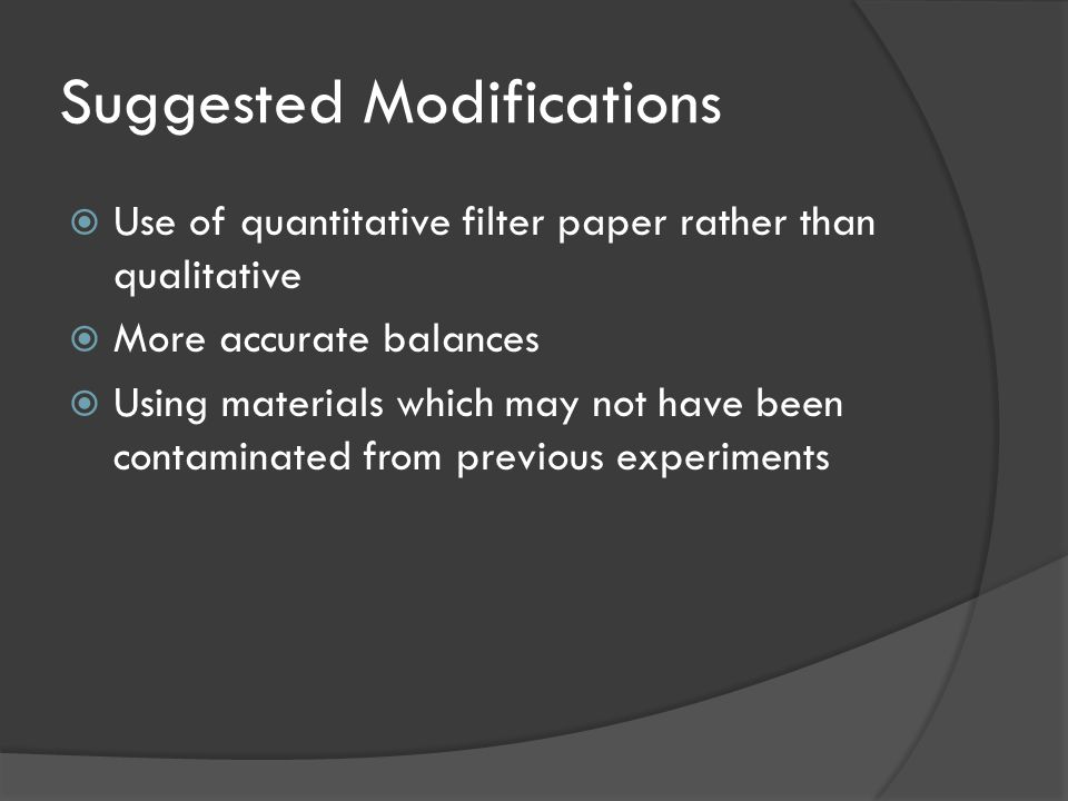 Suggested Modifications  Use of quantitative filter paper rather than qualitative  More accurate balances  Using materials which may not have been contaminated from previous experiments