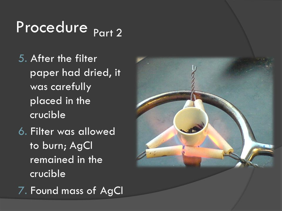 Procedure Part 2 5. After the filter paper had dried, it was carefully placed in the crucible 6. Filter was allowed to burn; AgCl remained in the cruc
