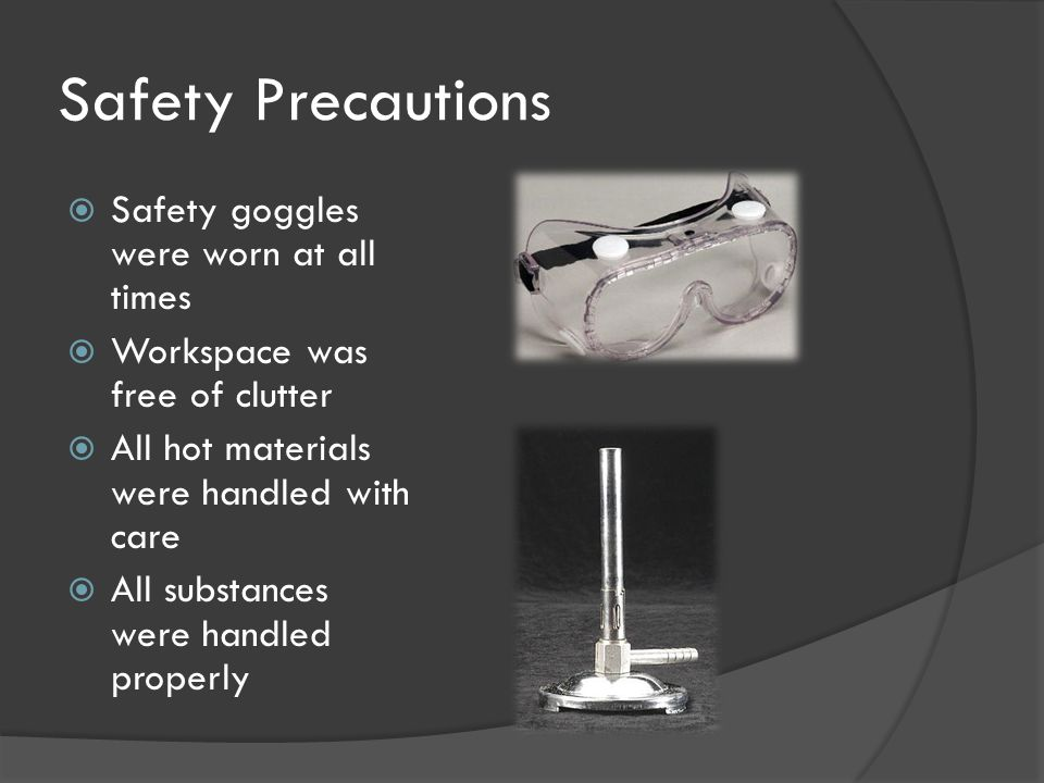 Safety Precautions  Safety goggles were worn at all times  Workspace was free of clutter  All hot materials were handled with care  All substances were handled properly
