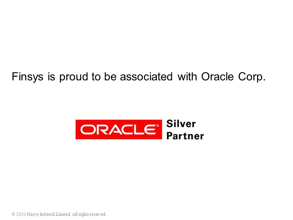 © 2010 Finsys Infotech Limited. All rights reserved. Finsys is proud to be associated with Oracle Corp.
