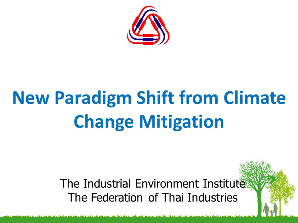 New Paradigm Shift from Climate Change Mitigation 1 The Industrial Environment Institute The Federation of Thai Industries