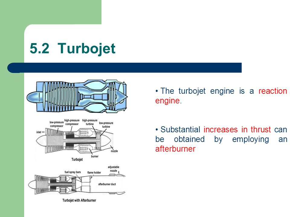 5.2 Turbojet The turbojet engine is a reaction engine. Substantial increases in thrust can be obtained by employing an afterburner