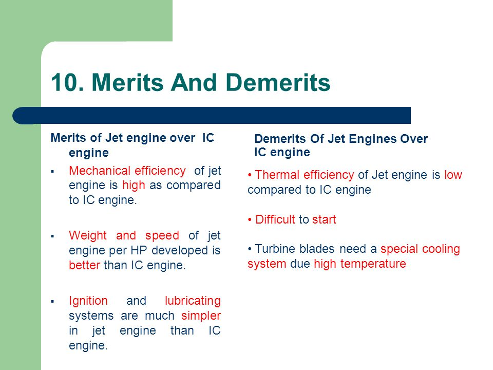 10. Merits And Demerits Merits of Jet engine over IC engine  Mechanical efficiency of jet engine is high as compared to IC engine.  Weight and speed