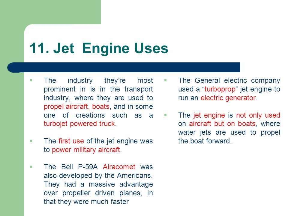 11. Jet Engine Uses  The industry they're most prominent in is in the transport industry, where they are used to propel aircraft, boats, and in some