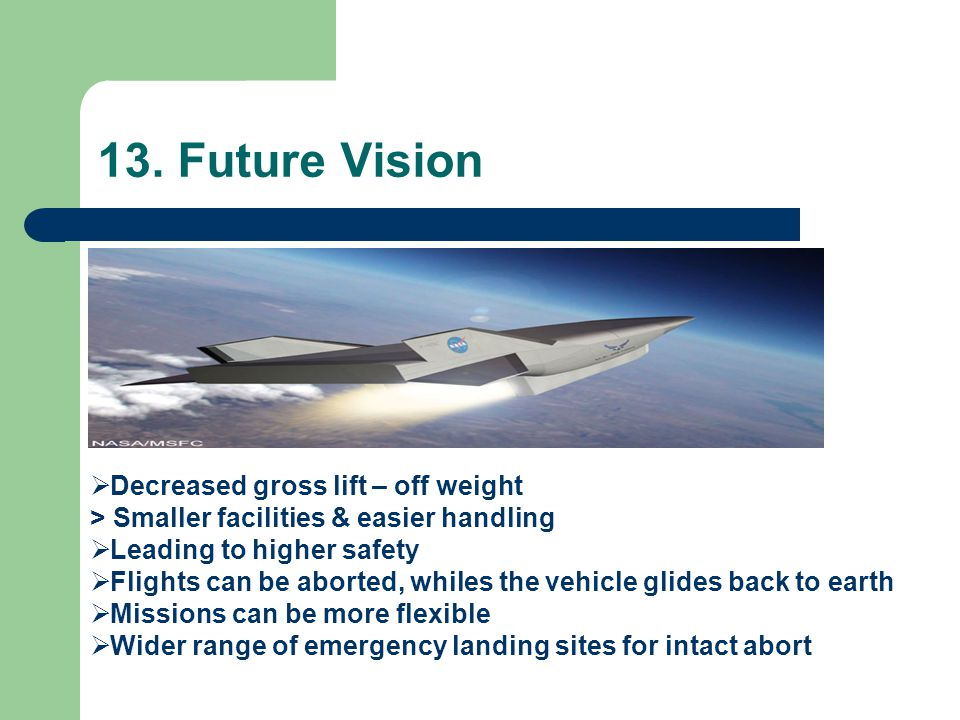 13. Future Vision  Decreased gross lift – off weight > Smaller facilities & easier handling  Leading to higher safety  Flights can be aborted, whil