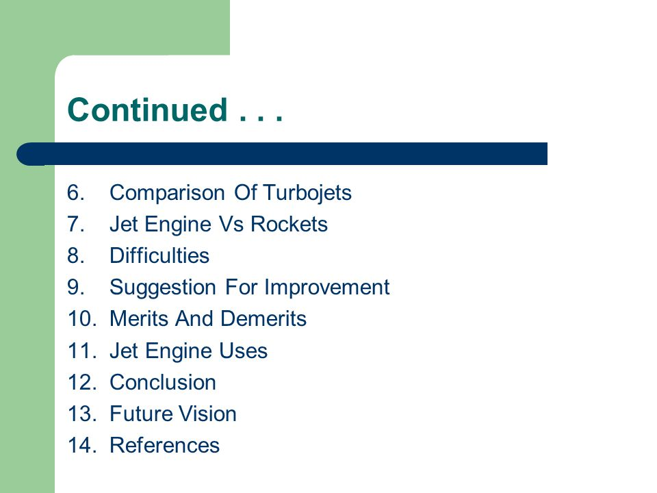 Continued... 6. Comparison Of Turbojets 7. Jet Engine Vs Rockets 8. Difficulties 9. Suggestion For Improvement 10. Merits And Demerits 11. Jet Engine