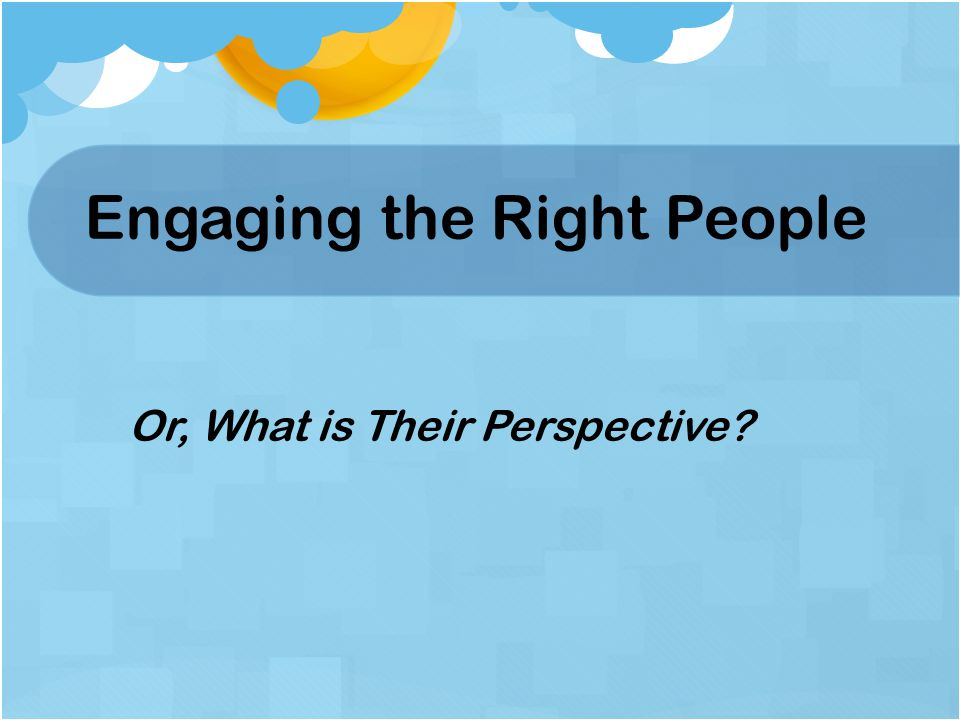 Engaging the Right People Or, What is Their Perspective