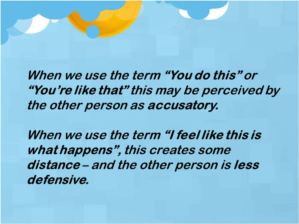 When we use the term You do this or You're like that this may be perceived by the other person as accusatory.